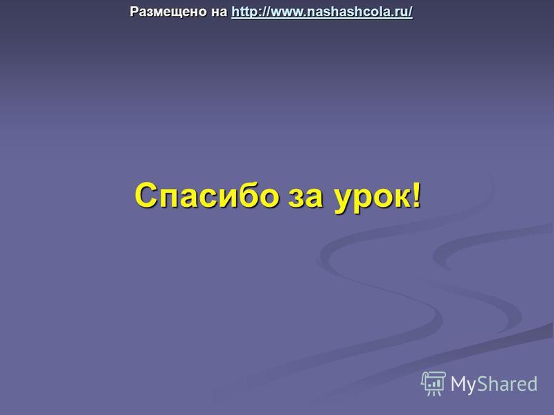 Спасибо за урок! Размещено на http://www.nashashcola.ru/ http://www.nashashcola.ru/