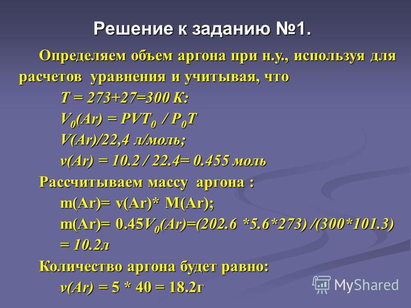 Определяем объем аргона при н.у., используя для расчетов уравнения и учитывая, что Определяем объем аргона при н.у., используя для расчетов уравнения и учитывая, что Т = 273+27=300 К: V 0 (Ar) = PVT 0 / P 0 T V(Ar)/22,4 л/моль; v(Ar) = 10.2 / 22.4= 0