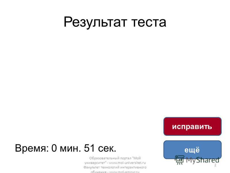 Результат теста Время: 0 мин. 51 сек. ещё исправить Образовательный портал Мой университет - www.moi-universitet.ru Факультет технологий интерактивного обучения - www.moi-amour.ru 2