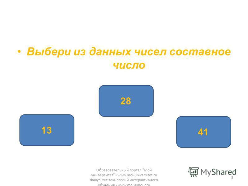 Выбери из данных чисел составное число 28 13 41 Образовательный портал Мой университет - www.moi-universitet.ru Факультет технологий интерактивного обучения - www.moi-amour.ru 3