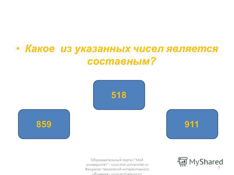Какое из указанных чисел является составным? 518 859911 Образовательный портал Мой университет - www.moi-universitet.ru Факультет технологий интерактивного обучения - www.moi-amour.ru 5