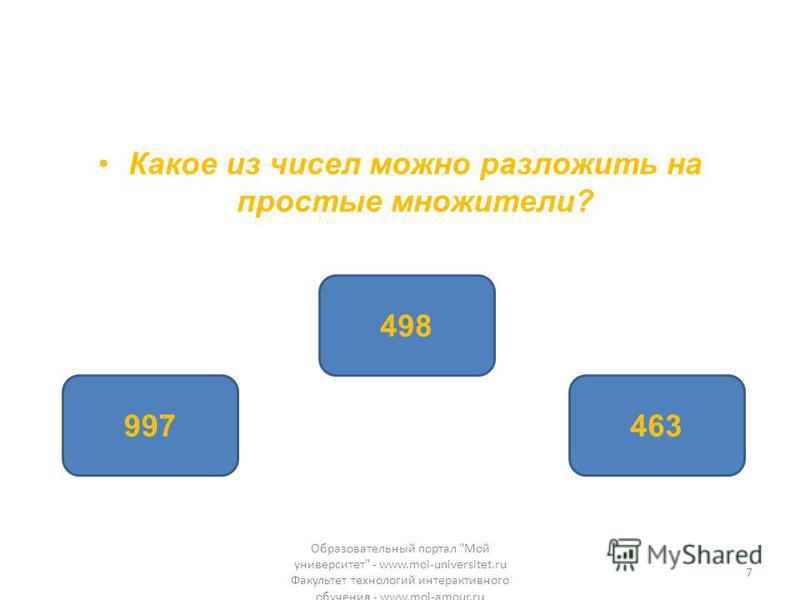 Какое из чисел можно разложить на простые множители? 498 997463 Образовательный портал Мой университет - www.moi-universitet.ru Факультет технологий интерактивного обучения - www.moi-amour.ru 7