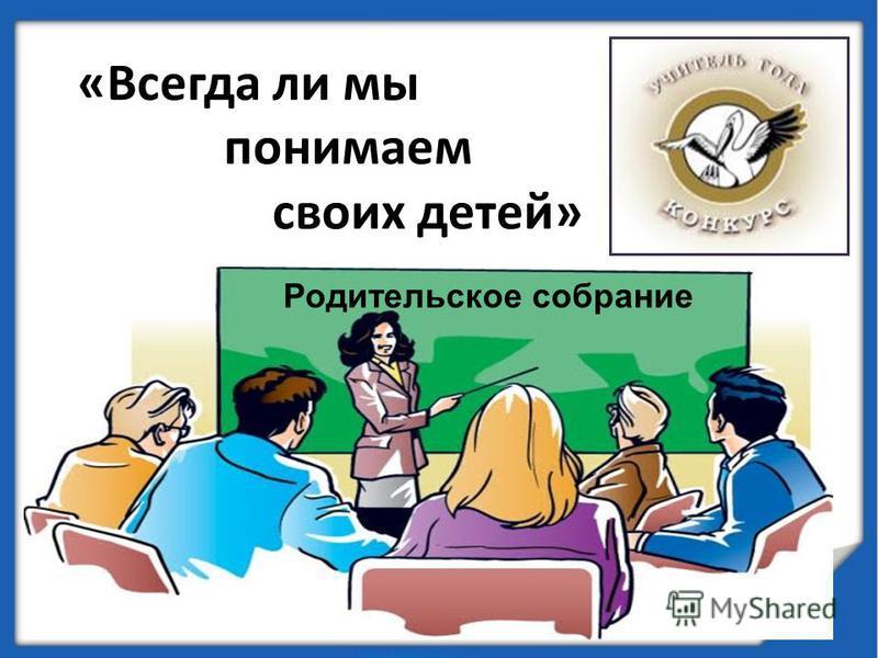 «Всегда ли мы понимаем своих детей» Родительское собрание