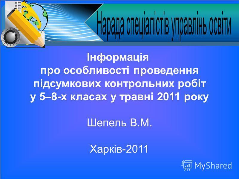 Інформація про особливості проведення підсумкових контрольних робіт у 5–8-х класах у травні 2011 року Шепель В.М. Харків-2011