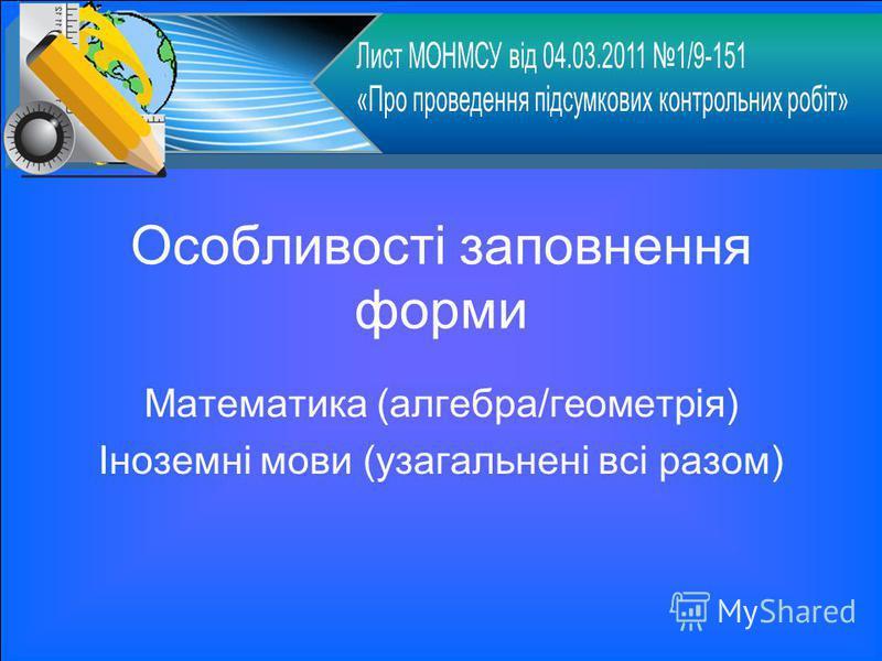 Особливості заповнення форми Математика (алгебра/геометрія) Іноземні мови (узагальнені всі разом)
