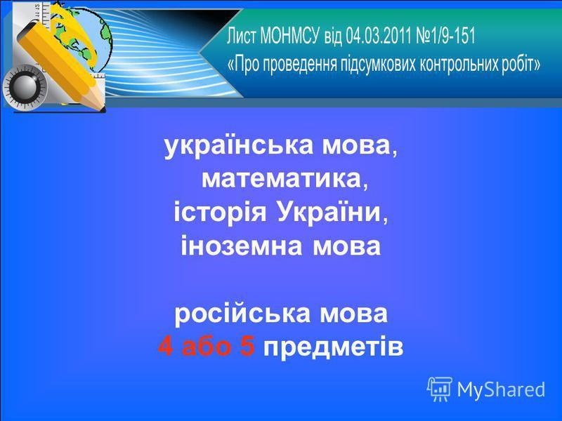 українська мова, математика, історія України, іноземна мова російська мова 4 або 5 предметів