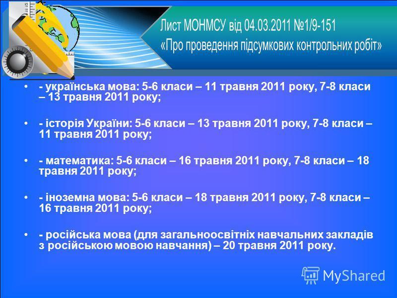 - українська мова: 5-6 класи – 11 травня 2011 року, 7-8 класи – 13 травня 2011 року; - історія України: 5-6 класи – 13 травня 2011 року, 7-8 класи – 11 травня 2011 року; - математика: 5-6 класи – 16 травня 2011 року, 7-8 класи – 18 травня 2011 року;