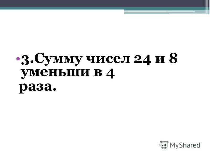 3. Сумму чисел 24 и 8 уменьши в 4 раза.