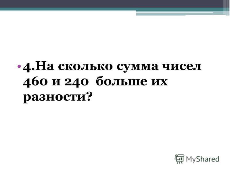 4. На сколько сумма чисел 460 и 240 больше их разности?