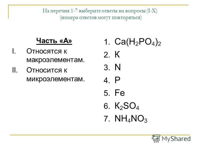 Из перечня 1-7 выберите ответы на вопросы (I-X) (номера ответов могут повторяться) Часть «А» I.Относятся к макроэлементам. II.Относится к микроэлементам. 1. Са(Н 2 РО 4 ) 2 2. К 3. N 4. P 5. Fe 6. К 2 SO 4 7. NH 4 NO 3