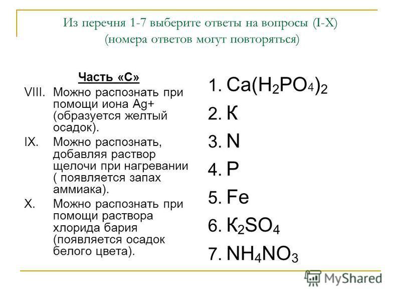 Из перечня 1-7 выберите ответы на вопросы (I-X) (номера ответов могут повторяться) Часть «С» VIII.Можно распознать при помощи иона Ag+ (образуется желтый осадок). IX.Можно распознать, добавляя раствор щелочи при нагревании ( появляется запах аммиака)