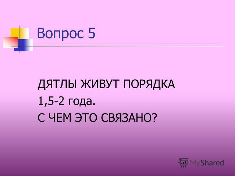 Вопрос 5 ДЯТЛЫ ЖИВУТ ПОРЯДКА 1,5-2 года. С ЧЕМ ЭТО СВЯЗАНО?