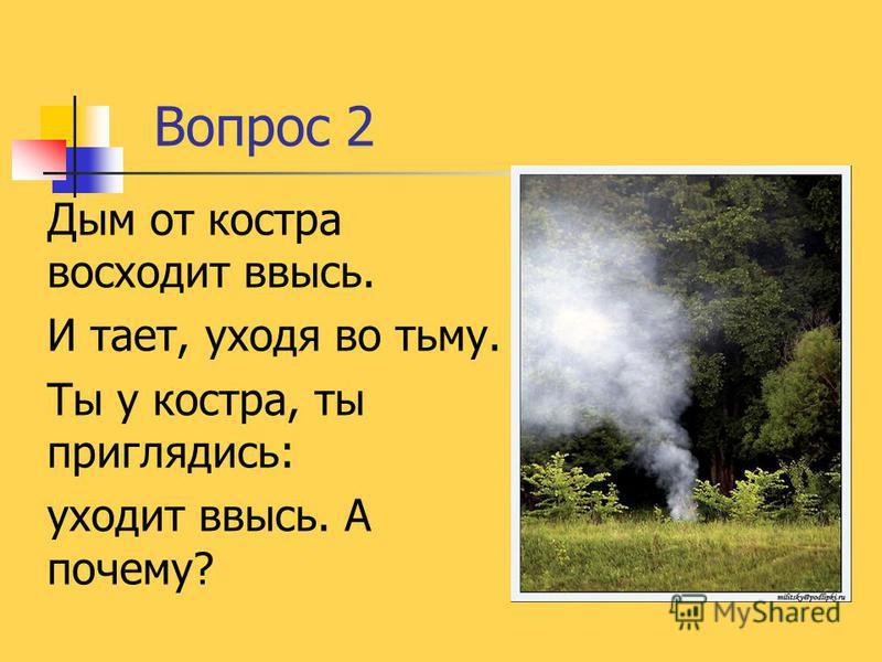 Вопрос 2 Дым от костра восходит ввысь. И тает, уходя во тьму. Ты у костра, ты приглядись: уходит ввысь. А почему?