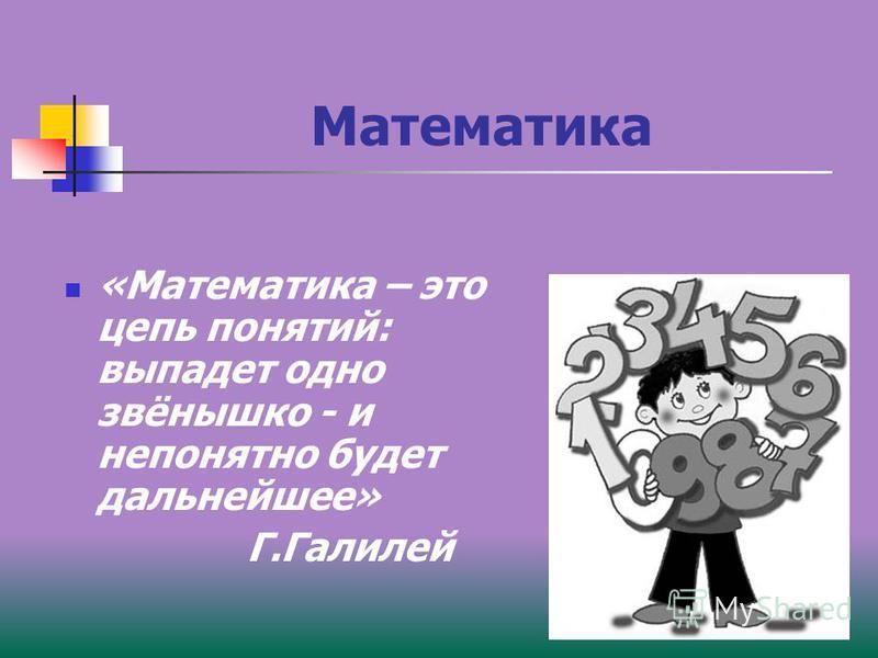 Математика «Математика – это цепь понятий: выпадет одно звёнышко - и непонятно будет дальнейшее» Г.Галилей