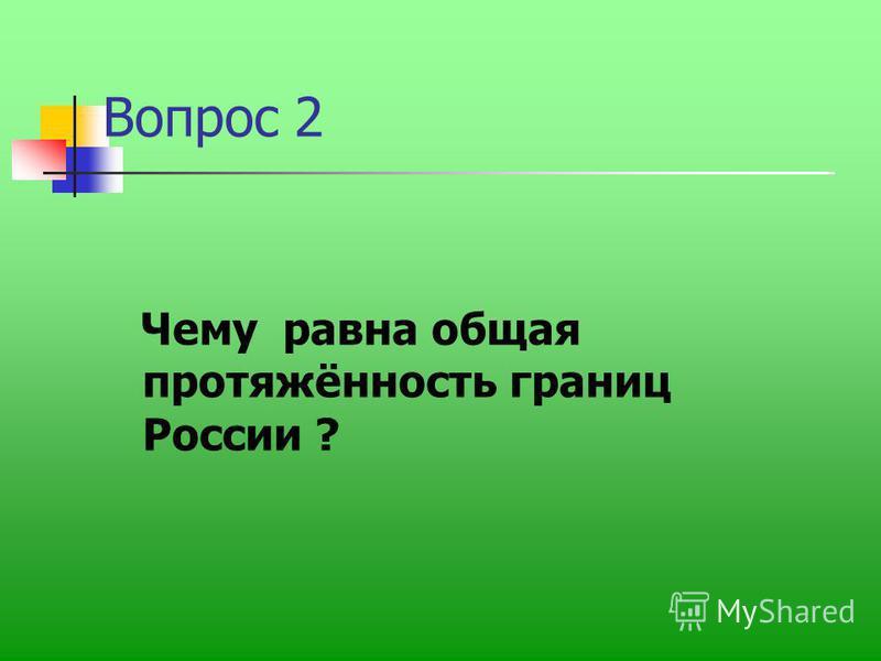 Вопрос 2 Чему равна общая протяжённость границ России ?