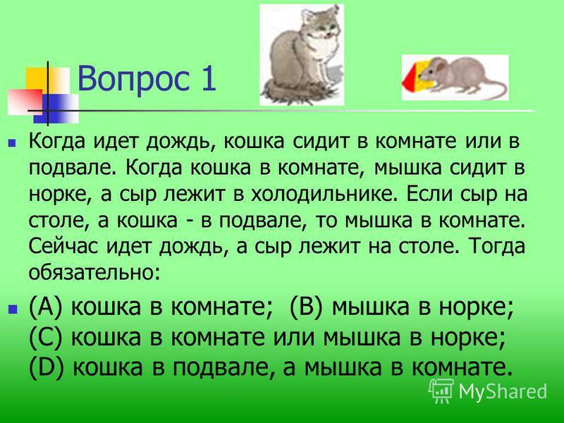 Вопрос 1 Когда идет дождь, кошка сидит в комнате или в подвале. Когда кошка в комнате, мышка сидит в норке, а сыр лежит в холодильнике. Если сыр на столе, а кошка - в подвале, то мышка в комнате. Сейчас идет дождь, а сыр лежит на столе. Тогда обязате