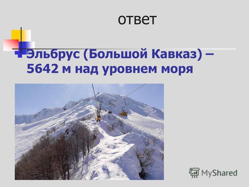 ответ Эльбрус (Большой Кавказ) – 5642 м над уровнем моря
