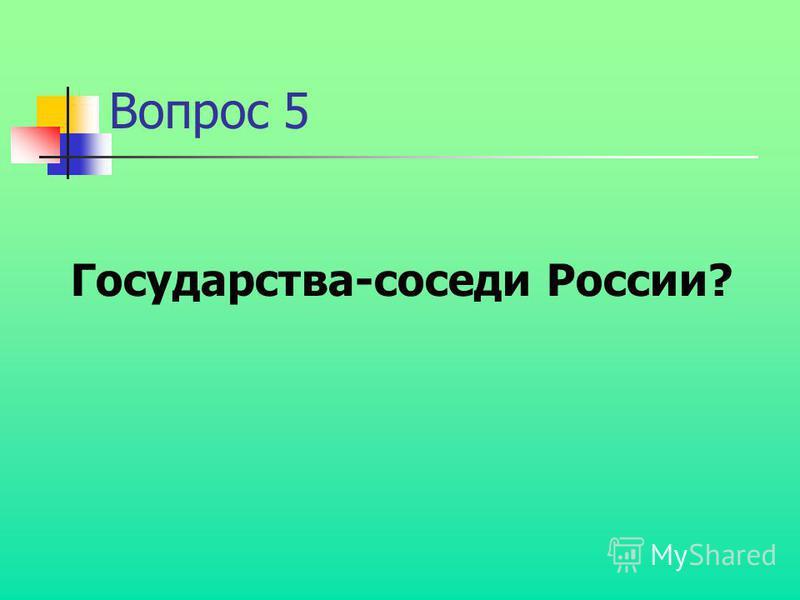 Вопрос 5 Государства-соседи России?