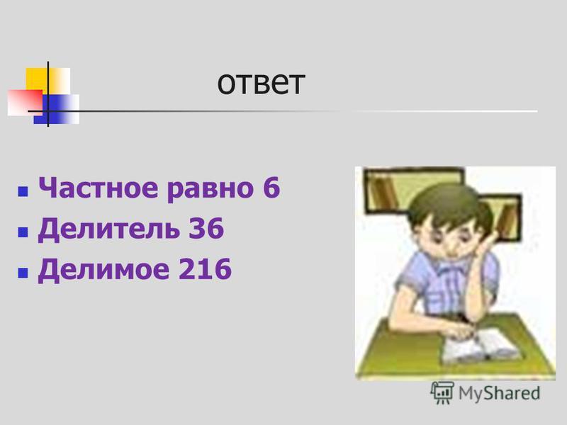 ответ Частное равно 6 Делитель 36 Делимое 216