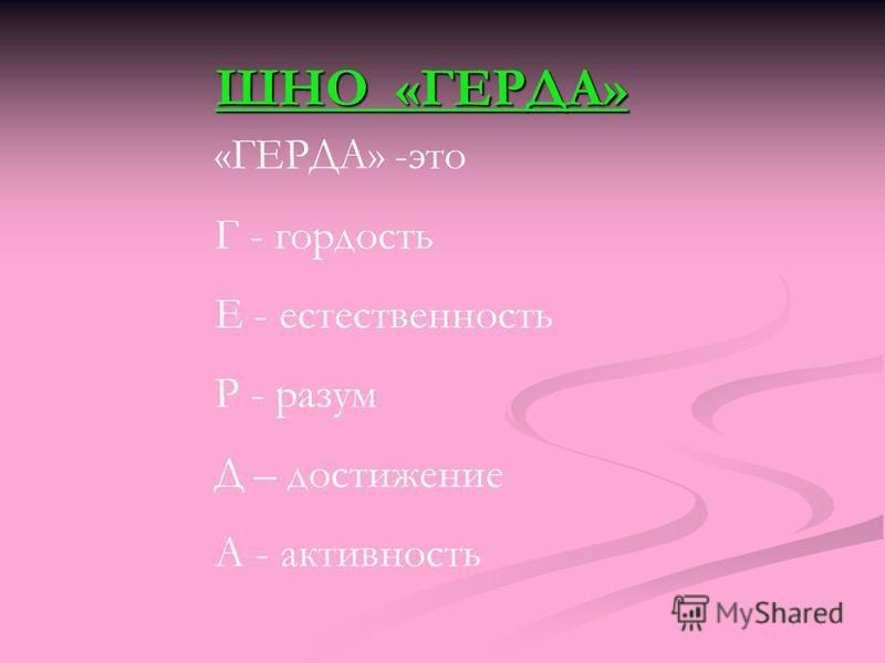 ШНО «ГЕРДА» «ГЕРДА» -это Г - гордость Е - естественность Р - разум Д – достижение А - активность