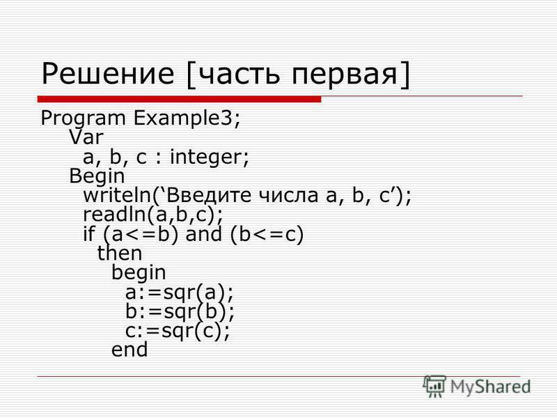 Решение [часть первая] Program Example3; Var a, b, c : integer; Begin writeln(Введите числа a, b, c); readln(a,b,c); if (a<=b) and (b<=c) then begin a:=sqr(a); b:=sqr(b); c:=sqr(c); end