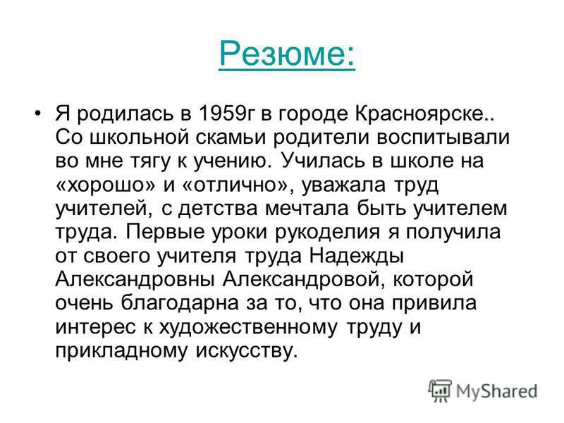 Резюме: Я родилась в 1959 г в городе Красноярске.. Со школьной скамьи родители воспитывали во мне тягу к учению. Училась в школе на «хорошо» и «отлично», уважала труд учителей, с детства мечтала быть учителем труда. Первые уроки рукоделия я получила