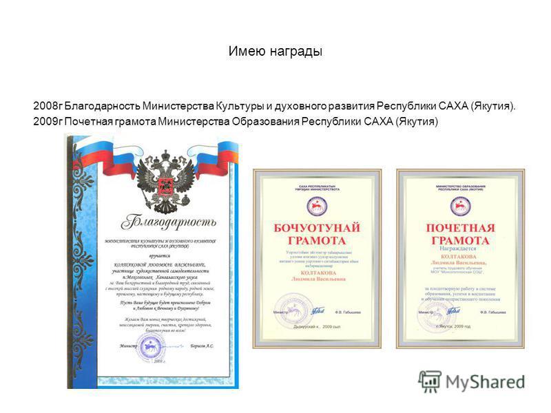 Имею награды 2008 г Благодарность Министерства Культуры и духовного развития Республики САХА (Якутия). 2009 г Почетная грамота Министерства Образования Республики САХА (Якутия)