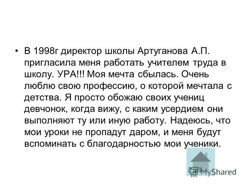 В 1998 г директор школы Артуганова А.П. пригласила меня работать учителем труда в школу. УРА!!! Моя мечта сбылась. Очень люблю свою профессию, о которой мечтала с детства. Я просто обожаю своих учениц девчонок, когда вижу, с каким усердием они выполн