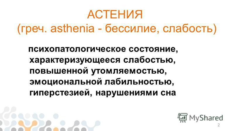 АСТЕНИЯ (греч. asthenia - бессилие, слабость) психопатологическое состояние, характеризующееся слабостью, повышенной утомляемостью, эмоциональной лабильностью, гиперестезией, нарушениями сна 2