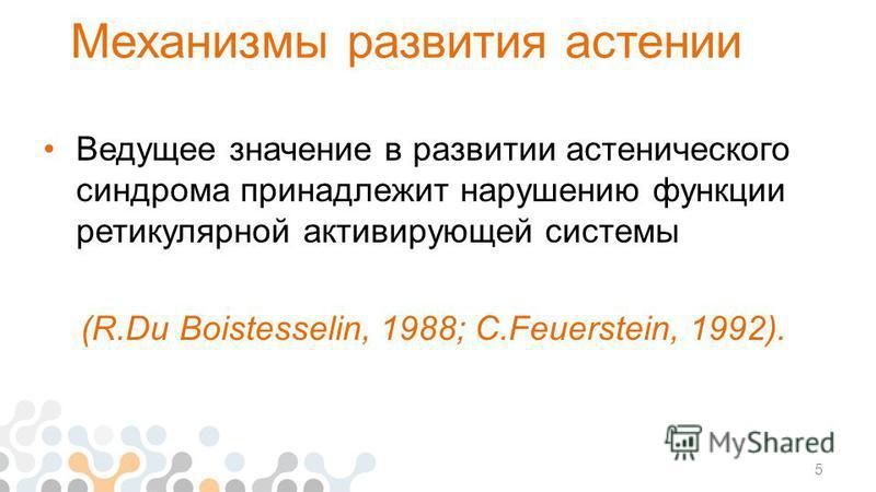 Механизмы развития астении Ведущее значение в развитии астенического синдрома принадлежит нарушению функции ретикулярной активирующей системы (R.Du Boistesselin, 1988; C.Feuerstein, 1992). 5