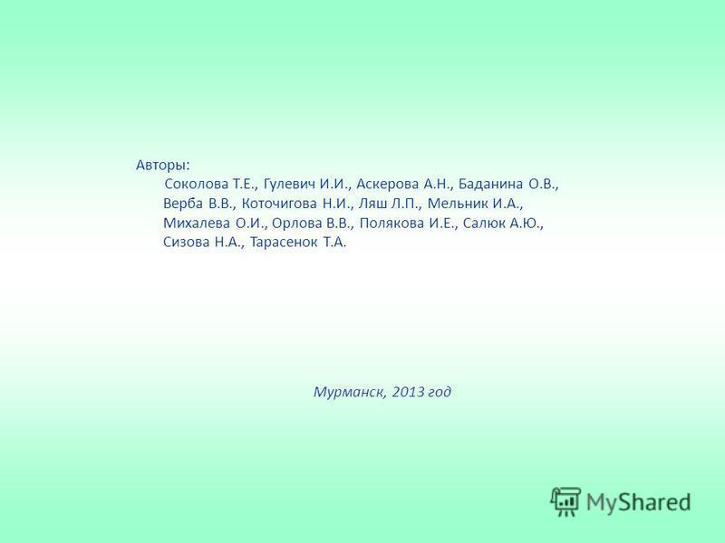 Авторы: Соколова Т.Е., Гулевич И.И., Аскерова А.Н., Баданина О.В., Верба В.В., Коточигова Н.И., Ляш Л.П., Мельник И.А., Михалева О.И., Орлова В.В., Полякова И.Е., Салюк А.Ю., Сизова Н.А., Тарасенок Т.А. Мурманск, 2013 год