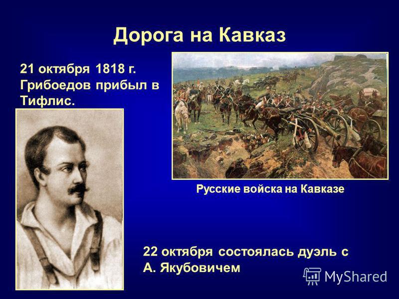 Дорога на Кавказ Русские войска на Кавказе 21 октября 1818 г. Грибоедов прибыл в Тифлис. 22 октября состоялась дуэль с А. Якубовичем