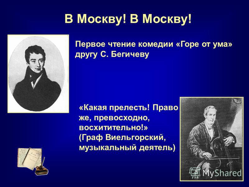В Москву! Первое чтение комедии «Горе от ума» другу С. Бегичеву «Какая прелесть! Право же, превосходно, восхитительно!» (Граф Виельгорский, музыкальный деятель)