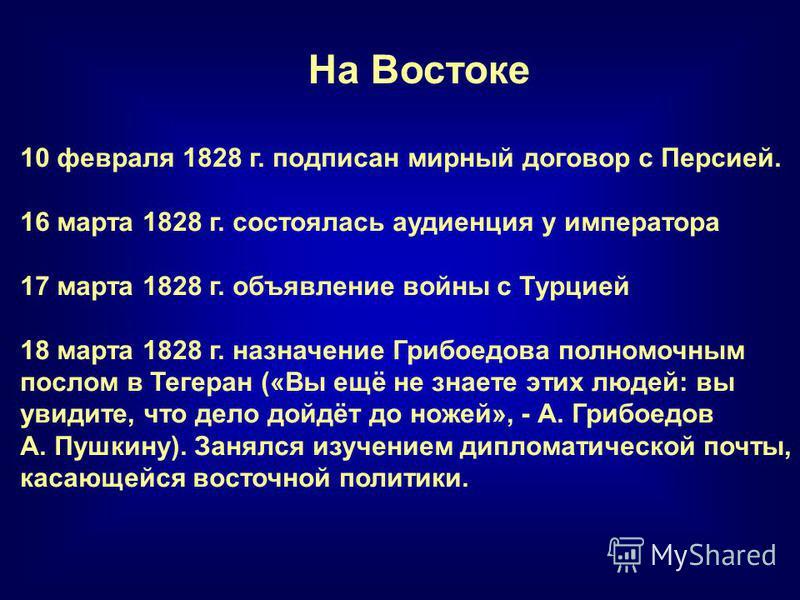 На Востоке 10 февраля 1828 г. подписан мирный договор с Персией. 16 марта 1828 г. состоялась аудиенция у императора 17 марта 1828 г. объявление войны с Турцией 18 марта 1828 г. назначение Грибоедова полномочным послом в Тегеран («Вы ещё не знаете эти