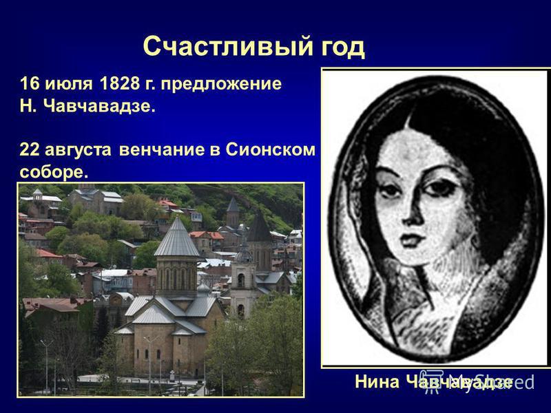 Счастливый год Нина Чавчавадзе 16 июля 1828 г. предложение Н. Чавчавадзе. 22 августа венчание в Сионском соборе.