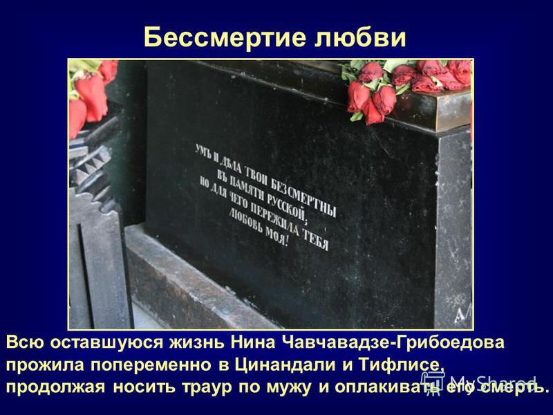 Всю оставшуюся жизнь Нина Чавчавадзе-Грибоедова прожила попеременно в Цинандали и Тифлисе, продолжая носить траур по мужу и оплакивать его смерть. Бессмертие любви