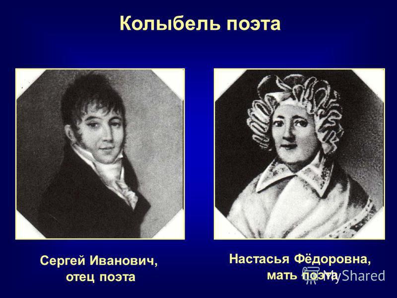 Настасья Фёдоровна, мать поэта Колыбель поэта Сергей Иванович, отец поэта