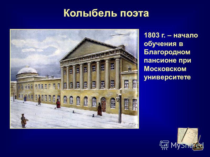 Колыбель поэта 1803 г. – начало обучения в Благородном пансионе при Московском университете