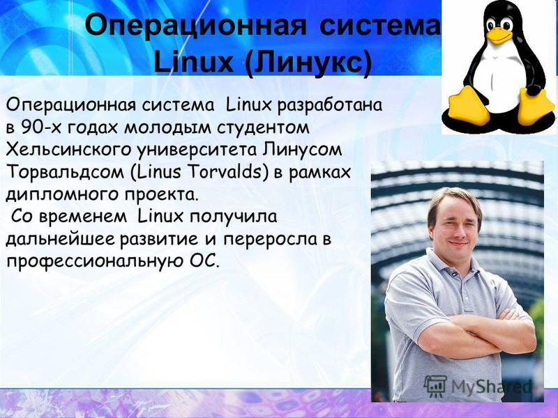 Операционная система Linux (Линукс) Операционная система Linux разработана в 90-х годах молодым студентом Хельсинского университета Линусом Торвальдсом (Linus Torvalds) в рамках дипломного проекта. Со временем Linux получила дальнейшее развитие и пер