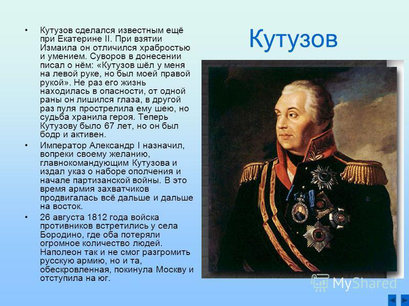 Кутузов Кутузов сделался известным ещё при Екатерине II. При взятии Измаила он отличился храбростью и умением. Суворов в донесении писал о нём: «Кутузов шёл у меня на левой руке, но был моей правой рукой». Не раз его жизнь находилась в опасности, от