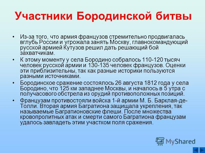 Участники Бородинской битвы Из-за того, что армия французов стремительно продвигалась вглубь России и угрожала занять Москву, главнокомандующий русской армией Кутузов решил дать решающий бой захватчикам. К этому моменту у села Бородино собралось 110-