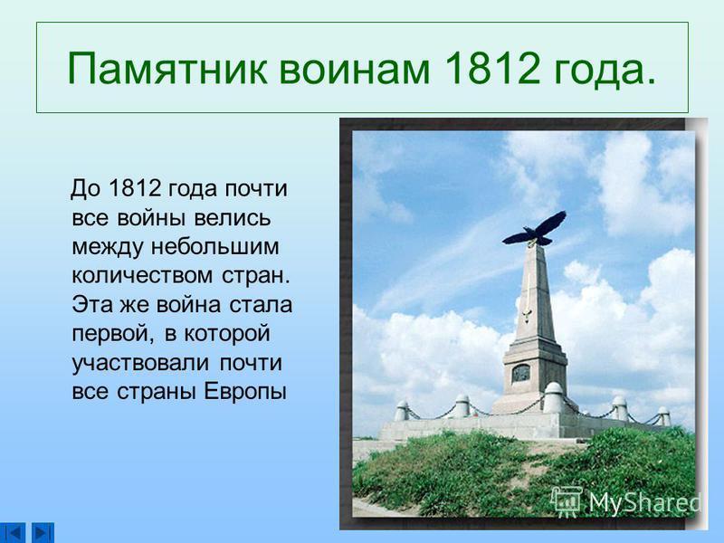 Памятник воинам 1812 года. До 1812 года почти все войны велись между небольшим количеством стран. Эта же война стала первой, в которой участвовали почти все страны Европы