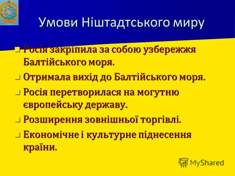 Умови Ніштадтського миру Росія закріпила за собою узбережжя Балтійського моря. Росія закріпила за собою узбережжя Балтійського моря. Отримала вихід до Балтійського моря. Отримала вихід до Балтійського моря. Росія перетворилася на могутню європейську