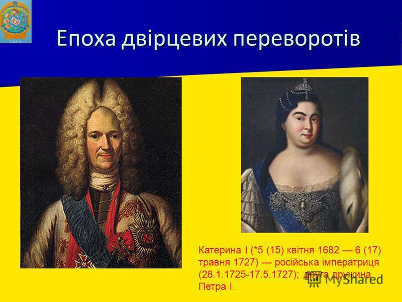 Епоха двірцевих переворотів Катерина I (*5 (15) квітня 1682 6 (17) травня 1727) російська імператриця (28.1.1725-17.5.1727); друга дружина Петра I.