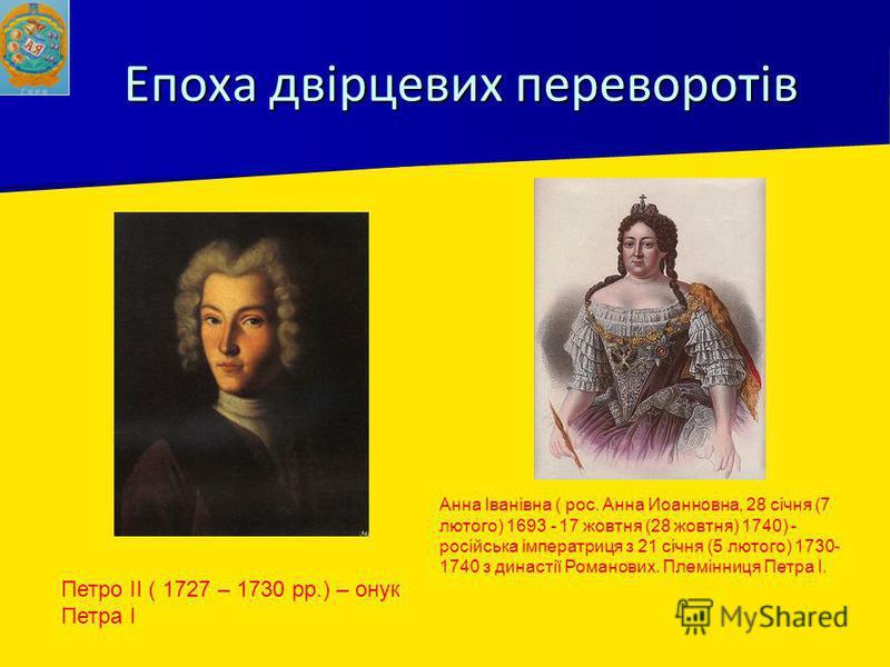 Епоха двірцевих переворотів Петро ІІ ( 1727 – 1730 рр.) – онук Петра І Анна Іванівна ( рос. Анна Иоанновна, 28 січня (7 лютого) 1693 - 17 жовтня (28 жовтня) 1740) - російська імператриця з 21 січня (5 лютого) 1730- 1740 з династії Романових. Племінни