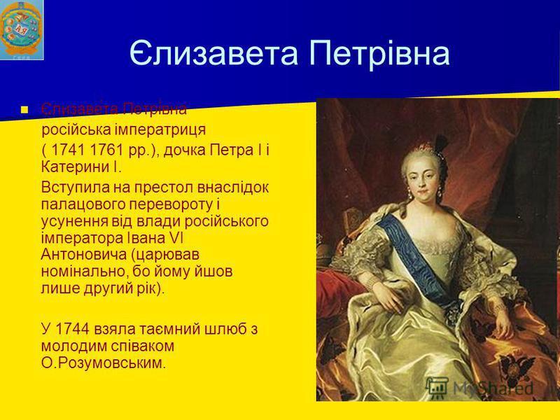 Єлизавета Петрівна Єлизаве́та Петрі́вна російська імператриця ( 1741 1761 рр.), дочка Петра I і Катерини I. Вступила на престол внаслідок палацового перевороту і усунення від влади російського імператора Івана VI Антоновича (царював номінально, бо йо