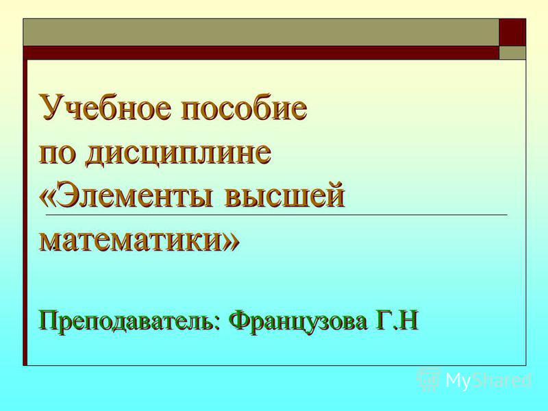 Учебное пособие по дисциплине «Элементы высшей математики» Преподаватель: Французова Г.Н.