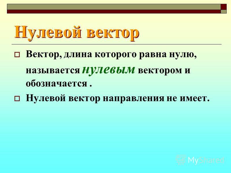 Нулевой вектор Вектор, длина которого равна нулю, называется нулевым вектором и обозначается. Нулевой вектор направления не имеет.