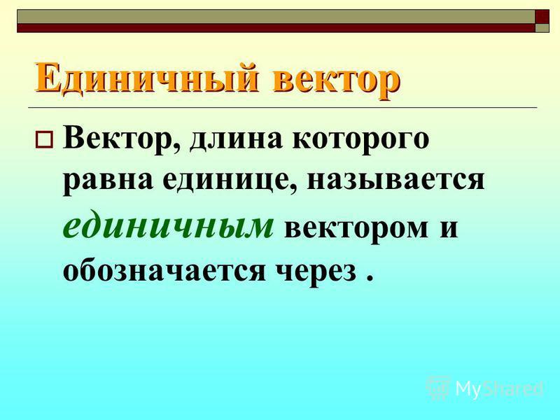 Единичный вектор Вектор, длина которого равна единице, называется единичным вектором и обозначается через.