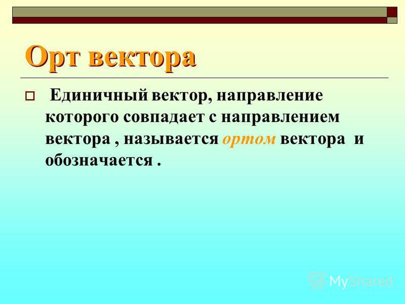 Орт вектора Единичный вектор, направление которого совпадает с направлением вектора, называется ортом вектора и обозначается.